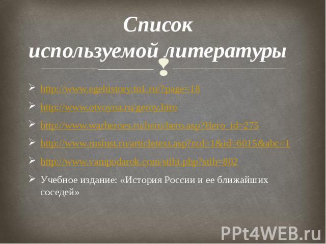 Список используемой литературы http://www.egehistory.tu1.ru/?page=18 http://www.otvoyna.ru/geroy.htm http://www.warheroes.ru/hero/hero.asp?Hero_id=275 http://www.rusinst.ru/articletext.asp?rzd=1&id=6015&abc=1 http://www.vampodarok.com/stihi.…