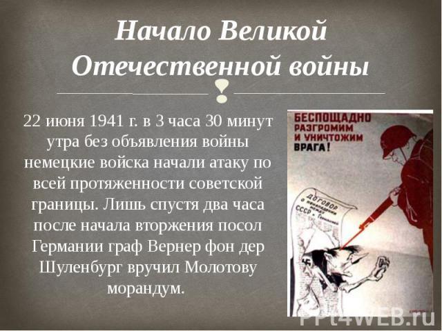 Начало Великой Отечественной войны 22 июня 1941 г. в 3 часа 30 минут утра без объявления войны немецкие войска начали атаку по всей протяженности советской границы. Лишь спустя два часа после начала вторжения посол Германии граф Вернер фон дер Шулен…