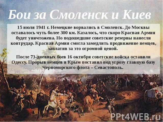 Бои за Смоленск и Киев 15 июля 1941 г. Немецкие ворвались в Смоленск. До Москвы оставалось чуть более 300 км. Казалось, что скоро Красная Армия будет уничтожена. Но подошедшие советские резервы нанесли контрудар. Красная Армия смогла замедлить продв…