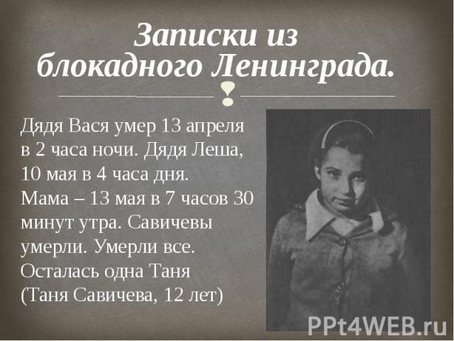 Записки из блокадного Ленинграда. Дядя Вася умер 13 апреля в 2 часа ночи. Дядя Леша, 10 мая в 4 часа дня. Мама – 13 мая в 7 часов 30 минут утра. Савичевы умерли. Умерли все. Осталась одна Таня (Таня Савичева, 12 лет)