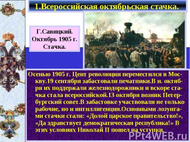 Осенью 1905 г. Цент революции переместился в Мос-кву.19 сентября забастовали печатники.В н. октяб-ря их поддержали железнодорожники и вскоре ста-чка стала всероссийской.13 октября возник Петер-бургский совет.В забастовке участвовали не только рабочи…