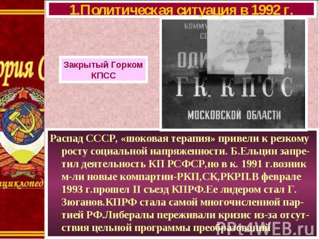 Распад СССР, «шоковая терапия» привели к резкому росту социальной напряженности. Б.Ельцин запре-тил деятельность КП РСФСР,но в к. 1991 г.возник м-ли новые компартии-РКП,СК,РКРП.В феврале 1993 г.прошел II съезд КПРФ.Ее лидером стал Г. Зюганов.КПРФ ст…