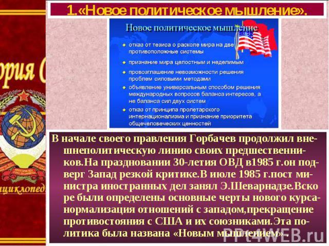 В начале своего правления Горбачев продолжил вне- шнеполитическую линию своих предшественни-ков.На праздновании 30-летия ОВД в1985 г.он под-верг Запад резкой критике.В июле 1985 г.пост ми-нистра иностранных дел занял Э.Шеварнадзе.Вско ре были опреде…