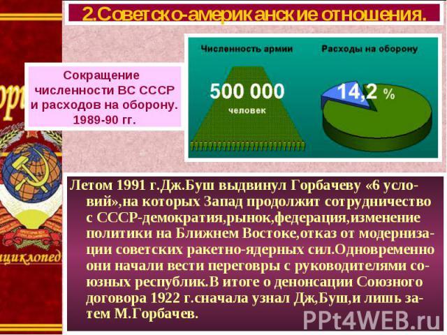 Летом 1991 г.Дж.Буш выдвинул Горбачеву «6 усло-вий»,на которых Запад продолжит сотрудничество с СССР-демократия,рынок,федерация,изменение политики на Ближнем Востоке,отказ от модерниза-ции советских ракетно-ядерных сил.Одновременно они начали вести …