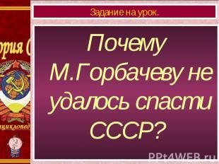 Почему М.Горбачеву не удалось спасти СССР? Почему М.Горбачеву не удалось спасти