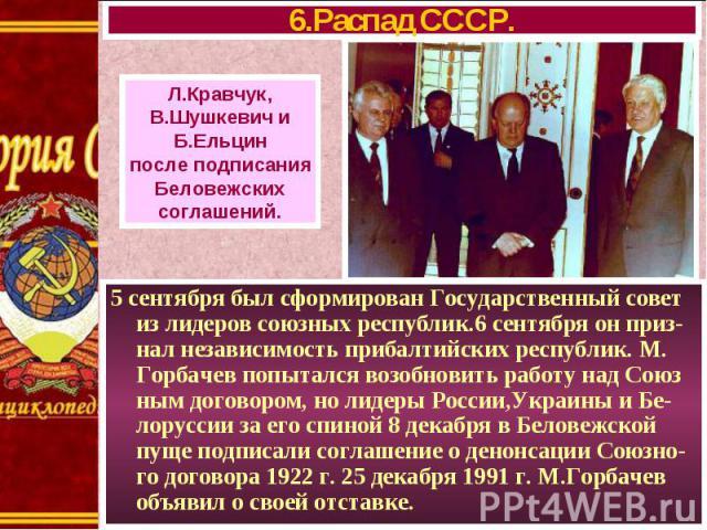 5 сентября был сформирован Государственный совет из лидеров союзных республик.6 сентября он приз-нал независимость прибалтийских республик. М. Горбачев попытался возобновить работу над Союз ным договором, но лидеры России,Украины и Бе-лоруссии за ег…
