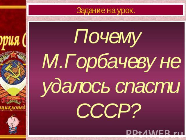 Почему М.Горбачеву не удалось спасти СССР? Почему М.Горбачеву не удалось спасти СССР?