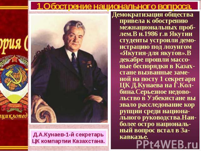 Демократизация общества привела к обострению межнациональных проб-лем.В н.1986 г.в Якутии студенты устроили демо-нстрацию под лозунгом «Якутия-для якутов».В декабре прошли массо-вые беспорядки в Казах- стане вызванные заме-ной на посту 1 секретаря Ц…
