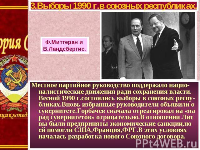 Местное партийное руководство поддержало нацио-налистические движения ради сохранения власти. Весной 1990 г.состоялись выборы в союзных респу-бликах.Вновь избранные руководители объявили о сувернитете.Горбачев сначала отреагировал на «па рад суверни…