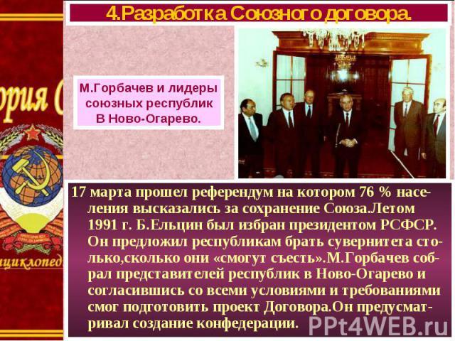 17 марта прошел референдум на котором 76 % насе-ления высказались за сохранение Союза.Летом 1991 г. Б.Ельцин был избран президентом РСФСР. Он предложил республикам брать сувернитета сто- лько,сколько они «смогут съесть».М.Горбачев соб- рал представи…
