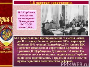 М.Горбачев начал преобразования со смены коман-ды.В отставку были отправлены 70%