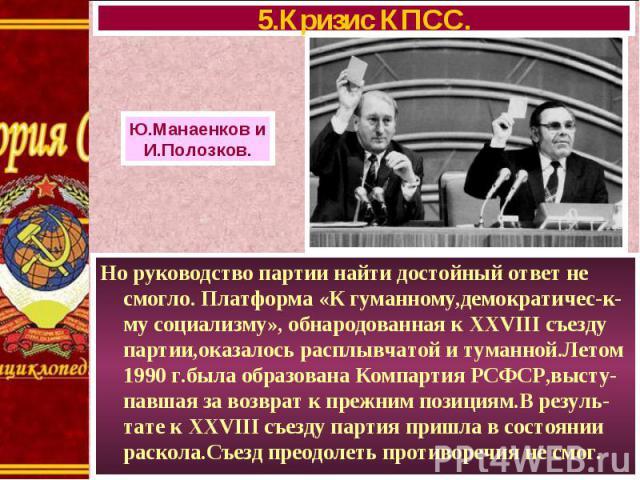Но руководство партии найти достойный ответ не смогло. Платформа «К гуманному,демократичес-к-му социализму», обнародованная к XXVIII съезду партии,оказалось расплывчатой и туманной.Летом 1990 г.была образована Компартия РСФСР,высту-павшая за возврат…