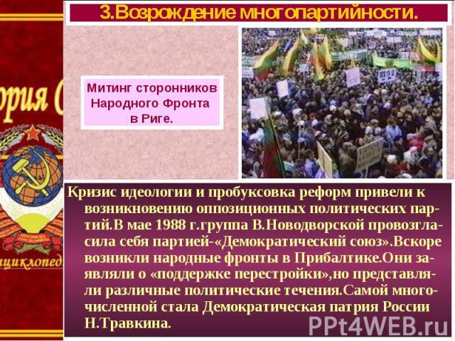 Кризис идеологии и пробуксовка реформ привели к возникновению оппозиционных политических пар- тий.В мае 1988 г.группа В.Новодворской провозгла-сила себя партией-«Демократический союз».Вскоре возникли народные фронты в Прибалтике.Они за-являли о «под…
