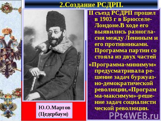 II съезд РСДРП прошел в 1903 г в Брюсселе-Лондоне.В ходе его выявились разногла-сия между Лениным и его противниками. Программа партии со стояла из двух частей II съезд РСДРП прошел в 1903 г в Брюсселе-Лондоне.В ходе его выявились разногла-сия между…