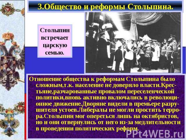 Отношение общества к реформам Столыпина было сложным,т.к. население не доверяло власти.Крес-тьяне,разчарованные провалом переселенческой политики,вновь активно включались в революци-онное движение.Дворяне видели в премьере разру-шителя устоев.Либера…