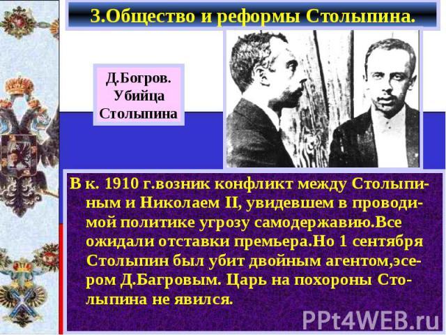 В к. 1910 г.возник конфликт между Столыпи-ным и Николаем II, увидевшем в проводи-мой политике угрозу самодержавию.Все ожидали отставки премьера.Но 1 сентября Столыпин был убит двойным агентом,эсе-ром Д.Багровым. Царь на похороны Сто-лыпина не явился…
