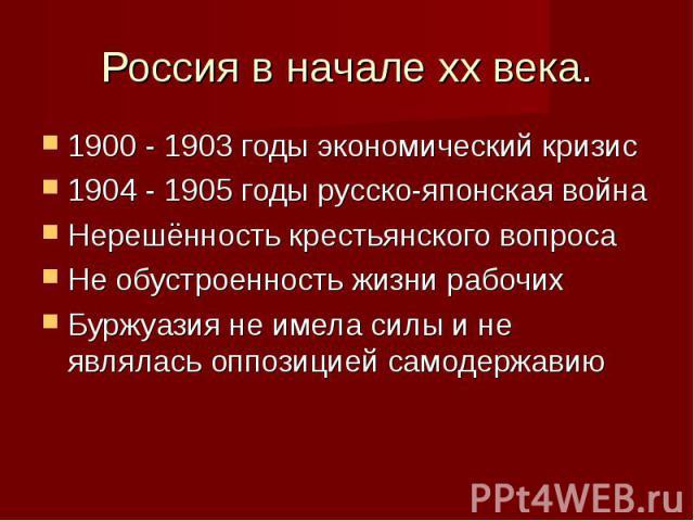 1900 - 1903 годы экономический кризис 1900 - 1903 годы экономический кризис 1904 - 1905 годы русско-японская война Нерешённость крестьянского вопроса Не обустроенность жизни рабочих Буржуазия не имела силы и не являлась оппозицией самодержавию