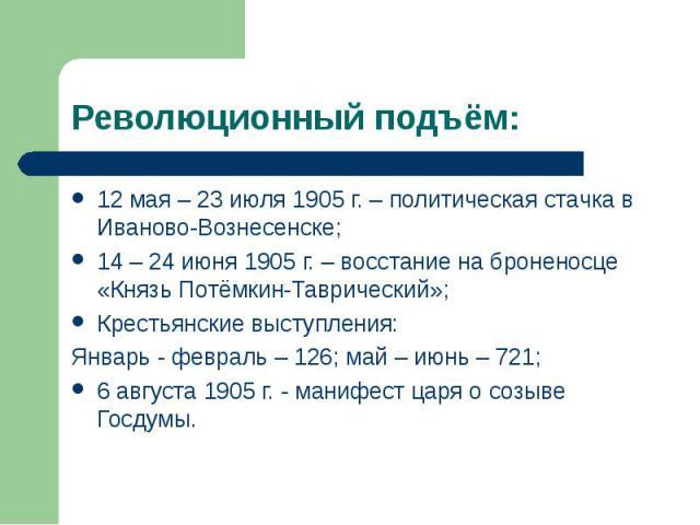 12 мая – 23 июля 1905 г. – политическая стачка в Иваново-Вознесенске; 12 мая – 23 июля 1905 г. – политическая стачка в Иваново-Вознесенске; 14 – 24 июня 1905 г. – восстание на броненосце «Князь Потёмкин-Таврический»; Крестьянские выступления: Январь…