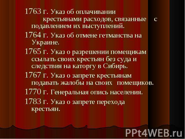 1763 г. Указ об оплачивании крестьянами расходов, связанные с подавлением их выступлений. 1763 г. Указ об оплачивании крестьянами расходов, связанные с подавлением их выступлений. 1764 г. Указ об отмене гетманства на Украине. 1765 г. Указ о разрешен…