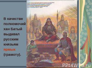 В качестве В качестве полномочий хан Батый выдавал русским князьям ярмык (грамот