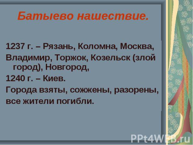 1237 г. – Рязань, Коломна, Москва, 1237 г. – Рязань, Коломна, Москва, Владимир, Торжок, Козельск (злой город), Новгород, 1240 г. – Киев. Города взяты, сожжены, разорены, все жители погибли.