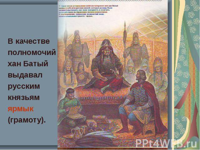 В качестве В качестве полномочий хан Батый выдавал русским князьям ярмык (грамоту).