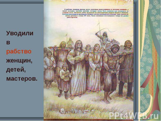 Уводили Уводили в рабство женщин, детей, мастеров.