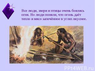 Все люди, звери и птицы очень боялись огня. Но люди поняли, что огонь даёт тепло