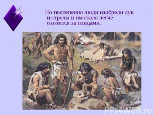 Но постепенно люди изобрели лук и стрелы и им стало легче охотится за птицами. Н