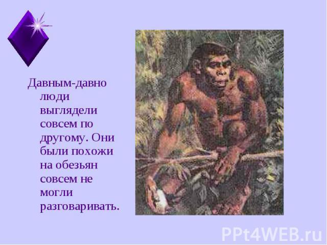 Давным-давно люди выглядели совсем по другому. Они были похожи на обезьян совсем не могли разговаривать. Давным-давно люди выглядели совсем по другому. Они были похожи на обезьян совсем не могли разговаривать.