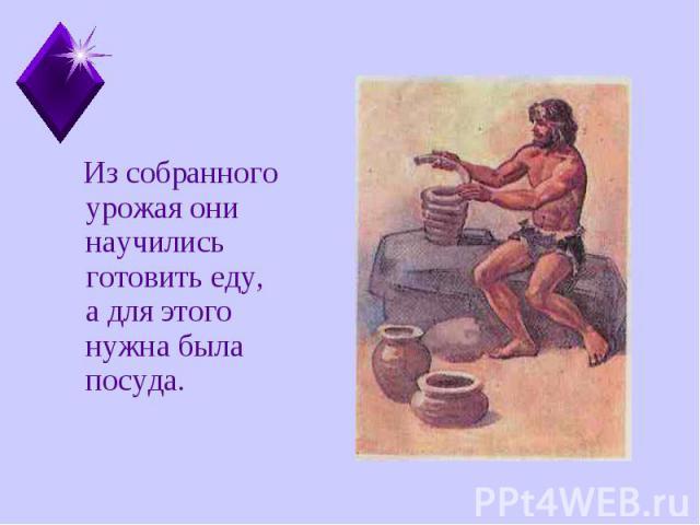 Из собранного урожая они научились готовить еду, а для этого нужна была посуда. Из собранного урожая они научились готовить еду, а для этого нужна была посуда.