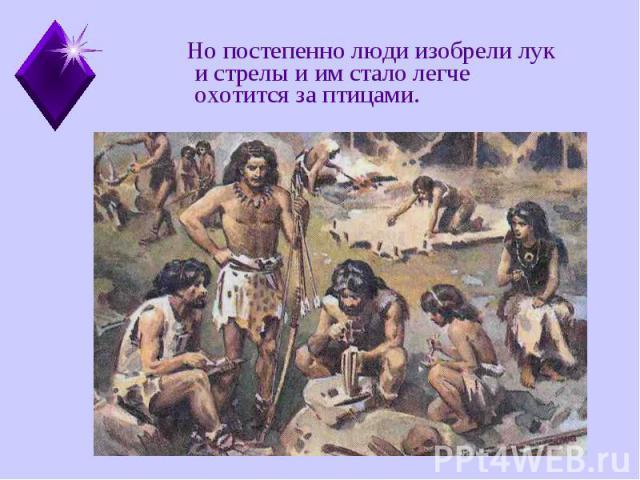 Но постепенно люди изобрели лук и стрелы и им стало легче охотится за птицами. Но постепенно люди изобрели лук и стрелы и им стало легче охотится за птицами.
