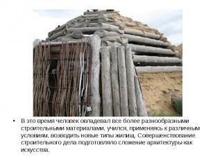 В это время человек овладевал все более разнообразными строительными материалами
