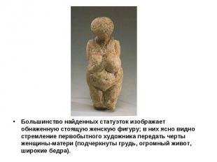 Большинство найденных статуэток изображает обнаженную стоящую женскую фигуру; в
