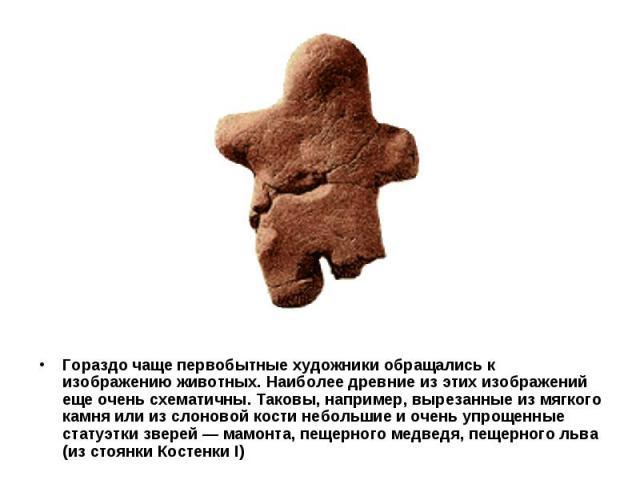 Гораздо чаще первобытные художники обращались к изображению животных. Наиболее древние из этих изображений еще очень схематичны. Таковы, например, вырезанные из мягкого камня или из слоновой кости небольшие и очень упрощенные статуэтки зверей — мамо…