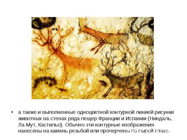 а также и выполненные одноцветной контурной линией рисунки животных на стенах ряда пещер Франции и Испании (Ниндаль, Ла Мут, Кастильо). Обычно эти контурные изображения нанесены на камень резьбой или прочерчены по сырой глине.