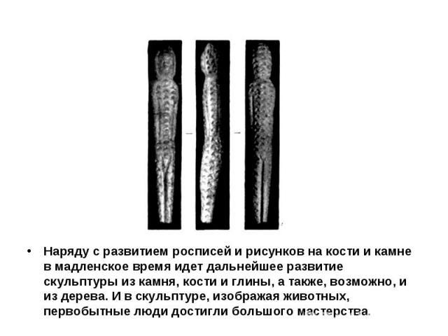Наряду с развитием росписей и рисунков на кости и камне в мадленское время идет дальнейшее развитие скульптуры из камня, кости и глины, а также, возможно, и из дерева. И в скульптуре, изображая животных, первобытные люди достигли большого мастерства.