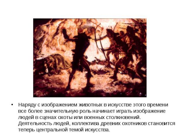 Наряду с изображением животных в искусстве этого времени все более значительную роль начинает играть изображение людей в сценах охоты или военных столкновений. Деятельность людей, коллектива древних охотников становится теперь центральной темой искусства.