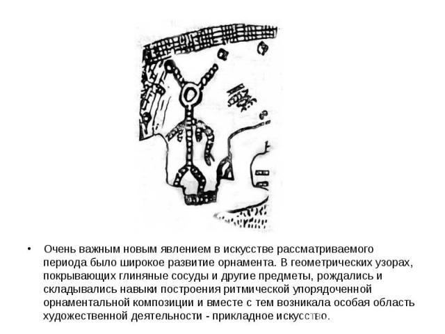 Очень важным новым явлением в искусстве рассматриваемого периода было широкое развитие орнамента. В геометрических узорах, покрывающих глиняные сосуды и другие предметы, рождались и складывались навыки построения ритмической упорядоченной орнаментал…