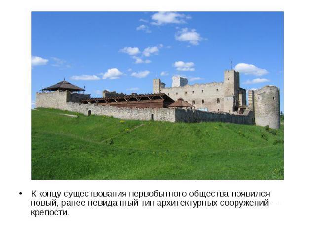 К концу существования первобытного общества появился новый, ранее невиданный тип архитектурных сооружений — крепости.