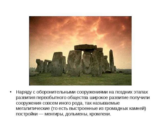 Наряду с оборонительными сооружениями на поздних этапах развития первобытного общества широкое развитие получили сооружения совсем иного рода, так называемые мегалитические (то есть выстроенные из громадных камней) постройки — менгиры, дольмены, кромлехи.