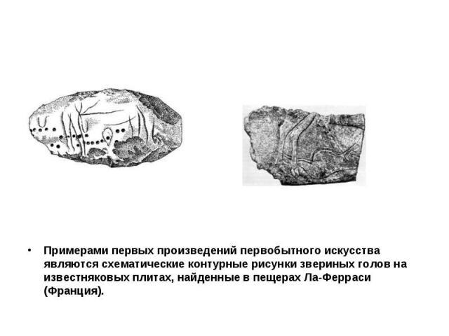 Примерами первых произведений первобытного искусства являются схематические контурные рисунки звериных голов на известняковых плитах, найденные в пещерах Ла-Ферраси (Франция).