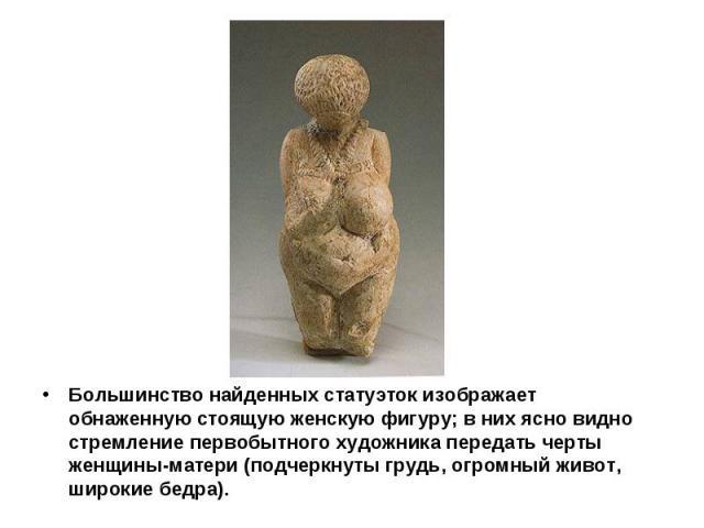 Большинство найденных статуэток изображает обнаженную стоящую женскую фигуру; в них ясно видно стремление первобытного художника передать черты женщины-матери (подчеркнуты грудь, огромный живот, широкие бедра).