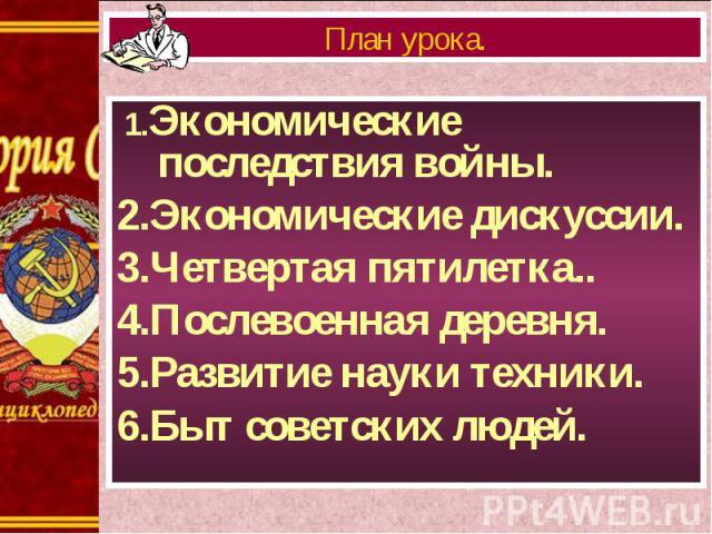 1.Экономические последствия войны. 1.Экономические последствия войны. 2.Экономические дискуссии. 3.Четвертая пятилетка.. 4.Послевоенная деревня. 5.Развитие науки техники. 6.Быт советских людей.
