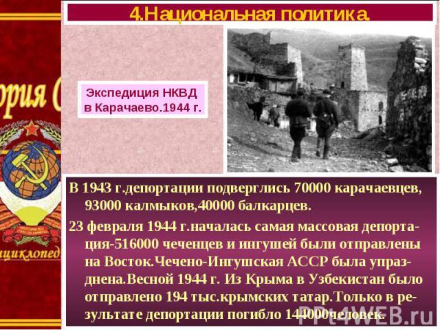 В 1943 г.депортации подверглись 70000 карачаевцев, 93000 калмыков,40000 балкарцев. В 1943 г.депортации подверглись 70000 карачаевцев, 93000 калмыков,40000 балкарцев. 23 февраля 1944 г.началась самая массовая депорта-ция-516000 чеченцев и ингушей был…