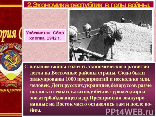 С началом войны тяжесть экономического развития легла на Восточные районы страны. Сюда были эвакуированы 1000 предприятий и несколько млн. человек. Дети русских,украинцев,белоруссов разме щались в семьях казахов,узбеков,туркмен,кирги-зов,азербайджан…