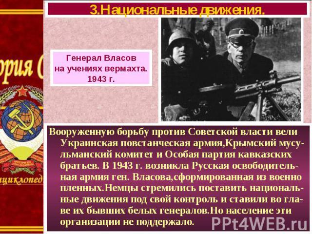 Вооруженную борьбу против Советской власти вели Украинская повстанческая армия,Крымский мусу-льманский комитет и Особая партия кавказских братьев. В 1943 г. возникла Русская освободитель-ная армия ген. Власова,сформированная из военно пленных.Немцы …