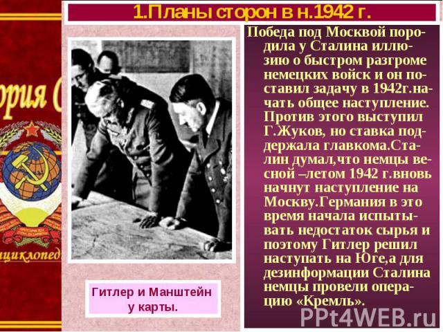Победа под Москвой поро-дила у Сталина иллю-зию о быстром разгроме немецких войск и он по-ставил задачу в 1942г.на- чать общее наступление. Против этого выступил Г.Жуков, но ставка под-держала главкома.Ста-лин думал,что немцы ве-сной –летом 1942 г.в…