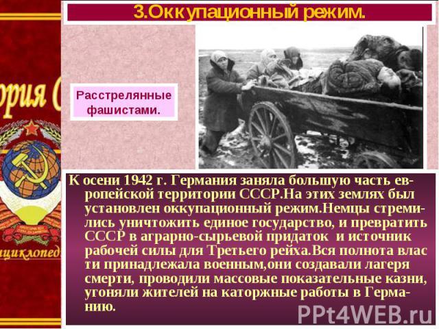 К осени 1942 г. Германия заняла большую часть ев-ропейской территории СССР.На этих землях был установлен оккупационный режим.Немцы стреми-лись уничтожить единое государство, и превратить СССР в аграрно-сырьевой придаток и источник рабочей силы для Т…