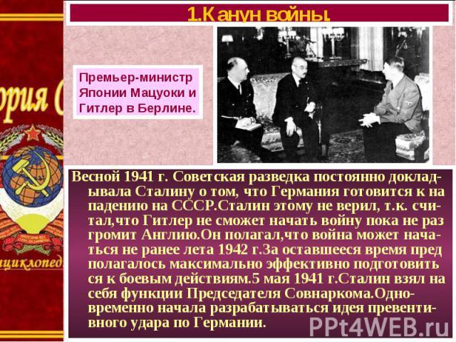 Весной 1941 г. Советская разведка постоянно доклад-ывала Сталину о том, что Германия готовится к на падению на СССР.Сталин этому не верил, т.к. счи-тал,что Гитлер не сможет начать войну пока не раз громит Англию.Он полагал,что война может нача-ться …